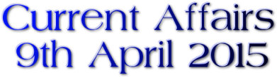 Current Affairs: 9th April 2015